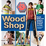 Wood Shop: 18 Building Projects Kids Will Love to Make: Handy Skills and Creative Building Projects for Kids