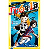 FC6年1組 つかめ全国への大会キップ! とどけ約束のラストパス! (集英社みらい文庫)