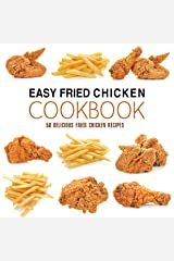 Easy Fried Chicken Cookbook: 50 Delicious Fried Chicken Recipes Kindle Edition