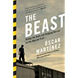 Beast: Riding The Rails And Dodging Narcos On The Migrant Trail: Riding The Rails And Dodging Narcos On The Migrant Trail