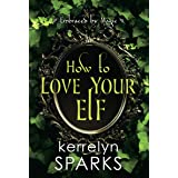 How to Love Your Elf: A Hilarious Fantasy Romance (Embraced by Magic Book 1)