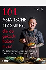 101 asiatische Klassiker, die du gekocht haben musst: Die beliebtesten Rezepte aus Thailand, Vietnam, Japan, China und Korea (German Edition) Kindle Edition