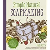 Simple and Natural Soapmaking: Create 100 percent Pure and Beautiful Soaps with The Nerdy Farm Wife's Easy Recipes and Techni