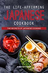 The Life-Affirming Japanese Cookbook: The Secrets of Japanese Cooking Kindle Edition