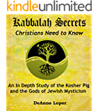 Kabbalah Secrets Christians Need to Know: An In Depth Study of the Kosher Pig and the Gods of Jewish Mysticism (English Edition)