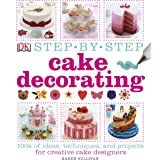 Step-by-Step Cake Decorating: 100s of Ideas, Techniques, and Projects for Creative Cake Designers