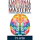 Emotional Intelligence: Mastery - A Practical Guide To Improving Your EQ (Social Skills, Business Skills, Success, Confidence