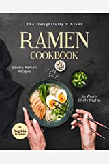 The Delightfully Vibrant Ramen Cookbook: Savory Ramen Recipes to Warm Chilly Nights Kindle Edition