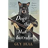 The Dogs that Made Australia: The Story of the Dogs that Brought about Australia's Transformation from Starving Colony to Pas