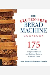 The Gluten-Free Bread Machine Cookbook: 175 Recipes for Splendid Breads and Delicious Dishes to Make with Them Kindle Edition