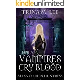 Only Vampires Cry Blood (Alexa O'Brien Huntress Series Book 3)