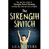 The Strength Switch: How the New Science of Strength-Based Parenting Helps Your Child and Teen to Flourish