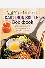 Not Your Mother's Cast Iron Skillet Cookbook: More Than 150 Recipes for One-Pan Meals for Any Time of the Day Kindle Edition