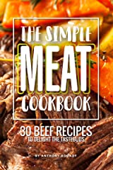 The Simple Meat Cookbook: 30 Beef Recipes to Delight the Tastebuds Kindle Edition