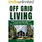 Off Grid Living: How to Plan and Execute Living off the Grid (Shelter, Water, Energy, Heat, and More)