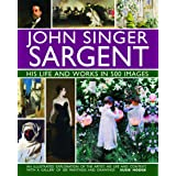 John Singer Sargent: His Life and Works in 500 Images: An Illustrated Exploration of the Artist, His Life and Context, With a