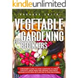 VEGETABLE GARDENING FOR BEGINNERS: A Beginner's Guide to Home Gardening in Urban Contexts. Grow Fresh and Organic Vegetables