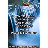 How to Lose 40 Pounds (Or More) in 30 Days With Water Fasting: How To Lose Weight Fast, Keep it Off & Renew The Mind, Body &