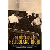 The First Battle of Heligoland Bight: The History and Legacy of the Royal Navy's Greatest Victory in World War I