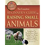 The Complete Beginner's Guide to Raising Small Animals: Everything You Need to Know About Raising Cows, Sheep, Chickens, Duck