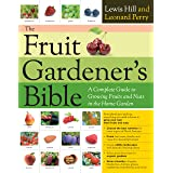 Fruit Gardener's Bible: A Complete Guide to Growing Fruits and Nuts in the Home Garden