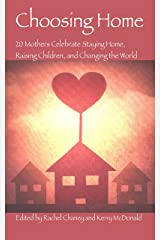 Choosing Home: 20 Mothers Celebrate Staying Home, Raising Children, and Changing the World Kindle Edition