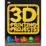 3D Printing Projects: Amazing Ideas to Design and Make