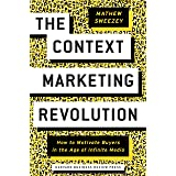 The Context Marketing Revolution: How to Motivate Buyers in the Age of Infinite Media