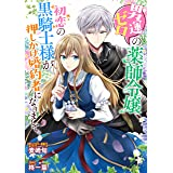 男運ゼロの薬師令嬢、初恋の黒騎士様が押しかけ婚約者になりまして。 連載版: 2 (ZERO-SUMコミックス)