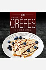 The New Crepes Cookbook: 101 Sweet & Savory Crepe Recipes, From Traditional to Gluten-Free, for Cuisinart, LeCrueset, Paderno and Eurolux Crepe Pans and Makers! (Crepes and Crepe Makers Book 1) Kindle Edition