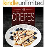 The New Crepes Cookbook: 101 Sweet & Savory Crepe Recipes, From Traditional to Gluten-Free, for Cuisinart, LeCrueset, Paderno