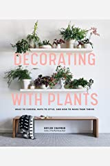 Decorating with Plants: What to Choose, Ways to Style, and How to Make Them Thrive Kindle Edition