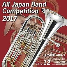 全日本吹奏楽コンクール2017 大学・職場・一般編II<Vol.12>
