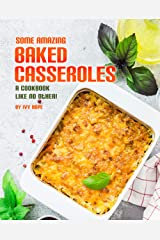 Some Amazing Baked Casseroles: A Cookbook Like No Other! Kindle Edition