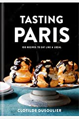 Tasting Paris: 100 Recipes to Eat Like a Local: A Cookbook Kindle Edition