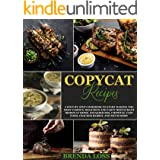 Copycat Recipes: A Step-by-Step Cookbook to Start Making the Most Famous, Delicious and Tasty Restaurant Dishes at Home. Stea