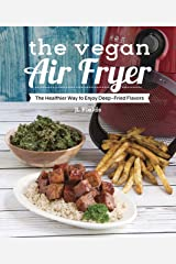 The Vegan Air Fryer: The Healthier Way to Enjoy Deep-Fried Flavors Kindle Edition