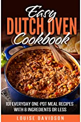 Easy Dutch Oven Cookbook : 101 Everyday One-Pot Meal Recipes with 8 Ingredients or Less Kindle Edition