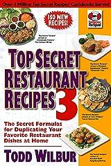 Top Secret Restaurant Recipes 3: The Secret Formulas for Duplicating Your Favorite Restaurant Dishes at Home (Top Secret Recipes) Kindle Edition
