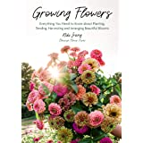 Growing Flowers: Everything You Need to Know about Planting, Tending, Harvesting and Arranging Beautiful Blooms (Gardening Bo