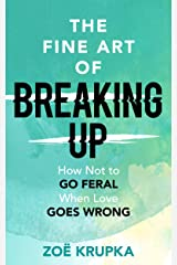 The Fine Art of Breaking Up: How not to go feral when love goes wrong Kindle Edition