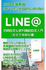 LINE@集客その前に要チェック! 誰でも簡単、超初心者の LINE@初期設定&便利機能設定&使い方入門 (設定手順解説書) Kindle版