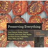 Preserving Everything: Can, Culture, Pickle, Freeze, Ferment, Dehydrate, Salt, Smoke, and Store Fruits, Vegetables, Meat, Mil