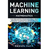Machine Learning Mathematics: Study Deep Learning Through Data Science. How to Build Artificial Intelligence Through Concepts