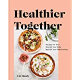 Healthier Together: Recipes for Two--Nourish Your Body, Nourish Your Relationships