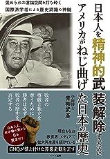 日本人を精神的武装解除するために アメリカがねじ曲げた日本の歴史-国際派学者による歴史認識の神髄