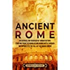 Ancient Rome: An Enthralling Overview of Roman History, Starting From the Romulus and Remus Myth through the Republic to the