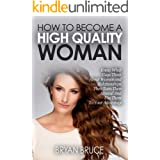 How To Become A High Quality Woman: Know What Guys Think About Women and Relationships, Then Turn Them Around And Use Them To