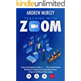 Teaching With Zoom: A Step-by-Step Beginners Guide to Zoom, The Essential Software Worldwide for Teaching and Learning Online