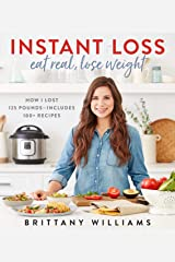 Instant Loss: Eat Real, Lose Weight: How I Lost 125 Pounds—Includes 100+ Recipes Kindle Edition